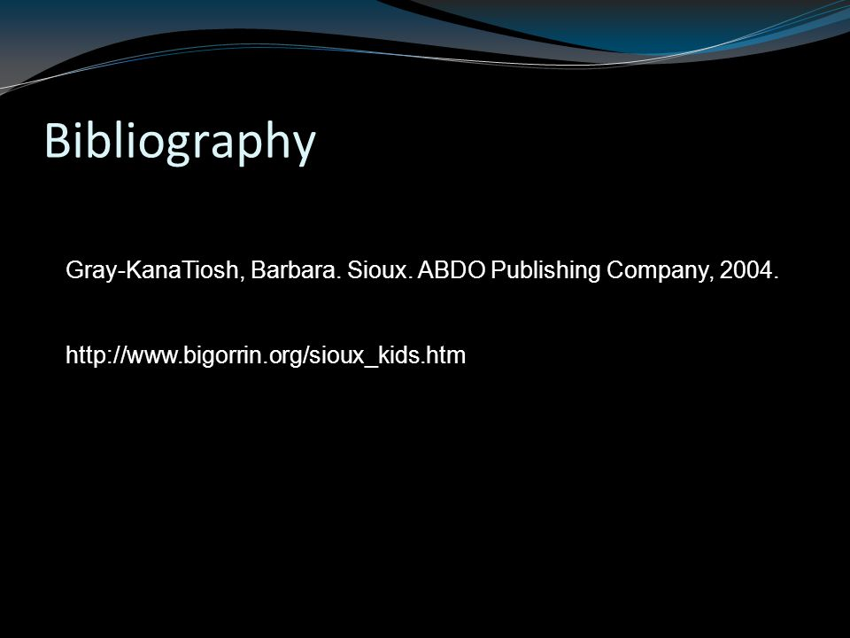 Bibliography Gray-KanaTiosh, Barbara. Sioux. ABDO Publishing Company, 2004.