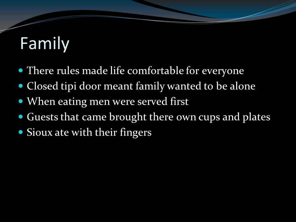 Family There rules made life comfortable for everyone Closed tipi door meant family wanted to be alone When eating men were served first Guests that came brought there own cups and plates Sioux ate with their fingers