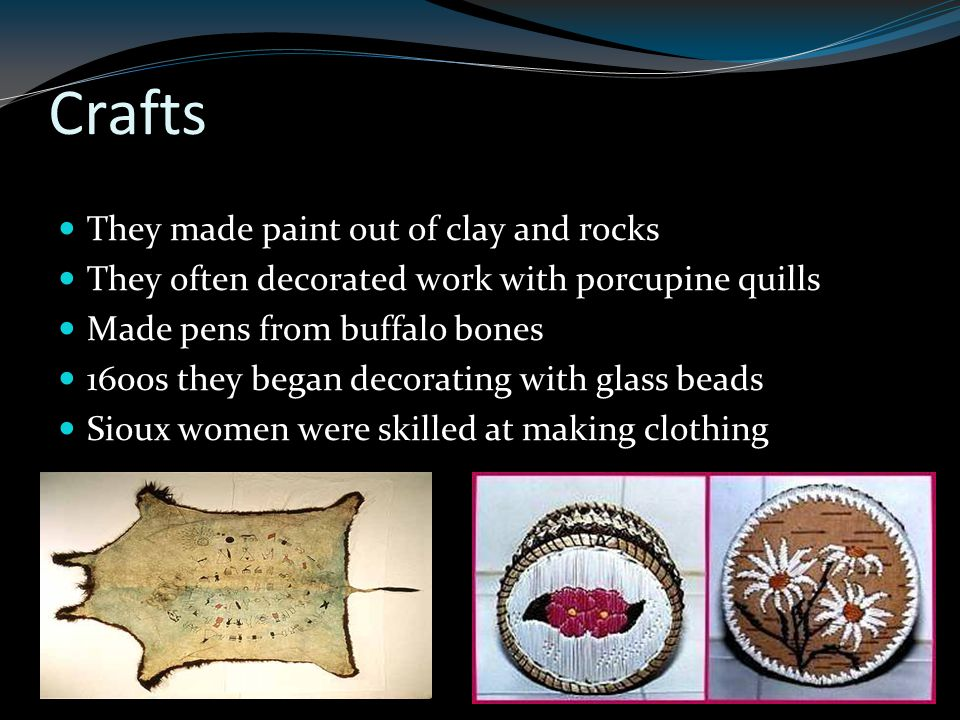 Crafts They made paint out of clay and rocks They often decorated work with porcupine quills Made pens from buffalo bones 1600s they began decorating with glass beads Sioux women were skilled at making clothing