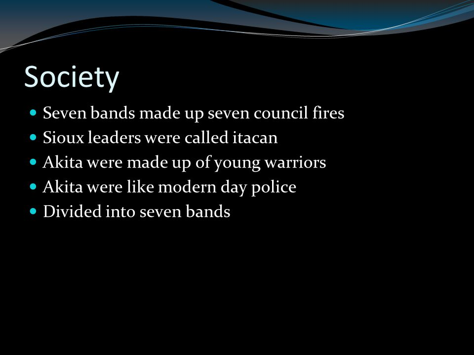 Society Seven bands made up seven council fires Sioux leaders were called itacan Akita were made up of young warriors Akita were like modern day police Divided into seven bands