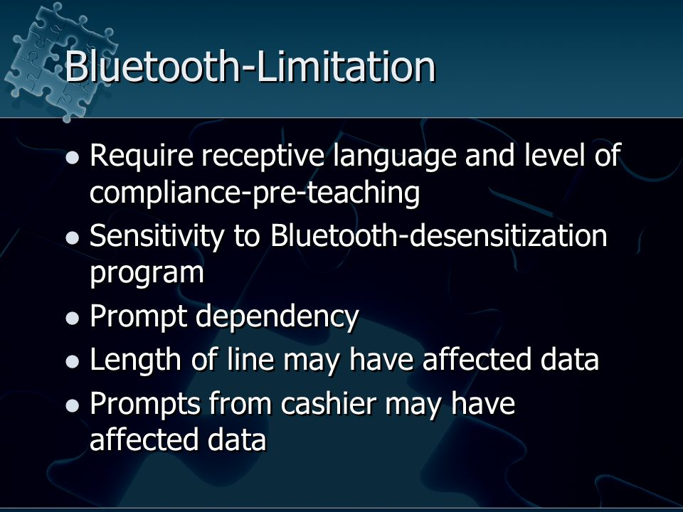 Bluetooth-Limitation Require receptive language and level of compliance-pre-teaching Sensitivity to Bluetooth-desensitization program Prompt dependency Length of line may have affected data Prompts from cashier may have affected data Require receptive language and level of compliance-pre-teaching Sensitivity to Bluetooth-desensitization program Prompt dependency Length of line may have affected data Prompts from cashier may have affected data