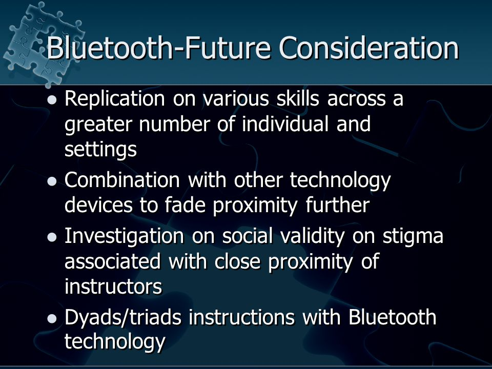 Bluetooth-Future Consideration Replication on various skills across a greater number of individual and settings Combination with other technology devices to fade proximity further Investigation on social validity on stigma associated with close proximity of instructors Dyads/triads instructions with Bluetooth technology Replication on various skills across a greater number of individual and settings Combination with other technology devices to fade proximity further Investigation on social validity on stigma associated with close proximity of instructors Dyads/triads instructions with Bluetooth technology