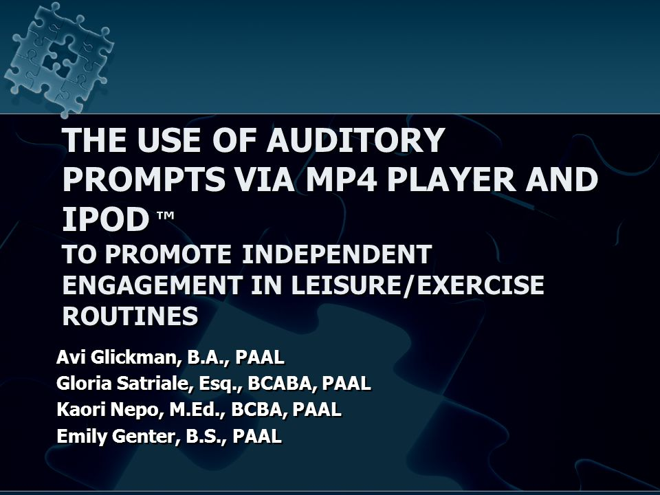 THE USE OF AUDITORY PROMPTS VIA MP4 PLAYER AND IPOD ™ TO PROMOTE INDEPENDENT ENGAGEMENT IN LEISURE/EXERCISE ROUTINES Avi Glickman, B.A., PAAL Gloria Satriale, Esq., BCABA, PAAL Kaori Nepo, M.Ed., BCBA, PAAL Emily Genter, B.S., PAAL Avi Glickman, B.A., PAAL Gloria Satriale, Esq., BCABA, PAAL Kaori Nepo, M.Ed., BCBA, PAAL Emily Genter, B.S., PAAL