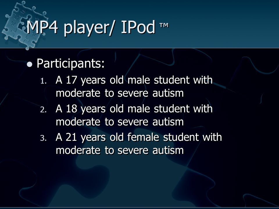 MP4 player/ IPod ™ Participants: 1. A 17 years old male student with moderate to severe autism 2.