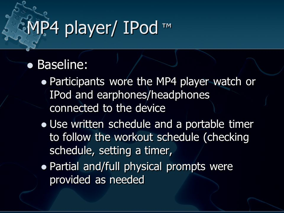 MP4 player/ IPod ™ Baseline: Participants wore the MP4 player watch or IPod and earphones/headphones connected to the device Use written schedule and a portable timer to follow the workout schedule (checking schedule, setting a timer, Partial and/full physical prompts were provided as needed Baseline: Participants wore the MP4 player watch or IPod and earphones/headphones connected to the device Use written schedule and a portable timer to follow the workout schedule (checking schedule, setting a timer, Partial and/full physical prompts were provided as needed