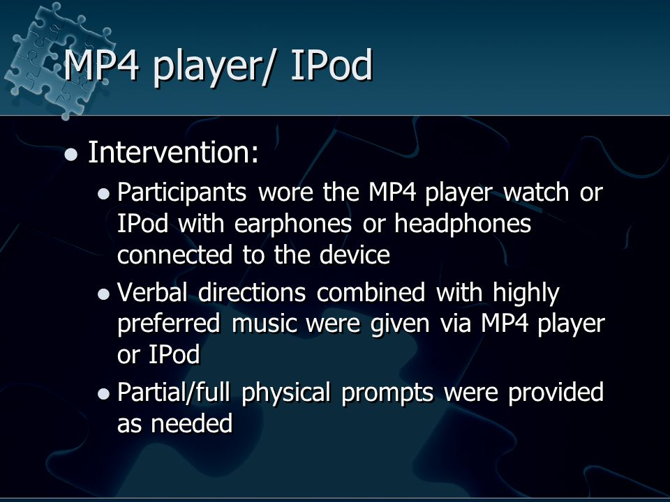 MP4 player/ IPod Intervention: Participants wore the MP4 player watch or IPod with earphones or headphones connected to the device Verbal directions combined with highly preferred music were given via MP4 player or IPod Partial/full physical prompts were provided as needed Intervention: Participants wore the MP4 player watch or IPod with earphones or headphones connected to the device Verbal directions combined with highly preferred music were given via MP4 player or IPod Partial/full physical prompts were provided as needed