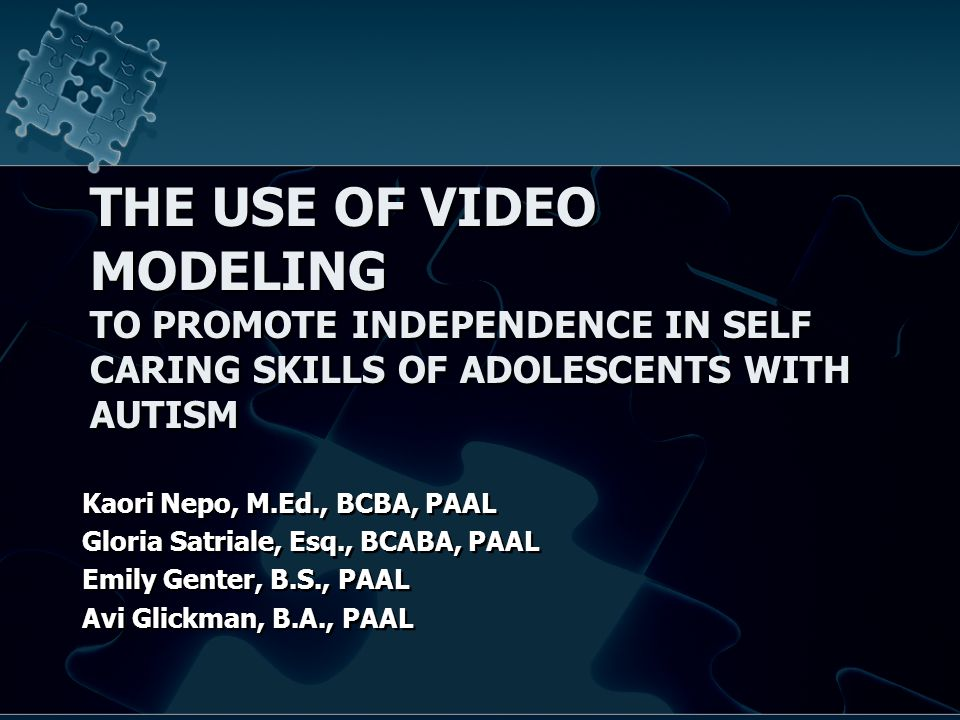 THE USE OF VIDEO MODELING TO PROMOTE INDEPENDENCE IN SELF CARING SKILLS OF ADOLESCENTS WITH AUTISM Kaori Nepo, M.Ed., BCBA, PAAL Gloria Satriale, Esq., BCABA, PAAL Emily Genter, B.S., PAAL Avi Glickman, B.A., PAAL Kaori Nepo, M.Ed., BCBA, PAAL Gloria Satriale, Esq., BCABA, PAAL Emily Genter, B.S., PAAL Avi Glickman, B.A., PAAL