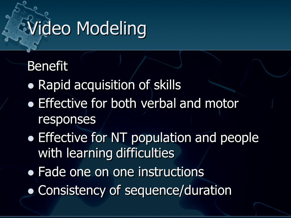 Video Modeling Benefit Rapid acquisition of skills Effective for both verbal and motor responses Effective for NT population and people with learning difficulties Fade one on one instructions Consistency of sequence/duration Benefit Rapid acquisition of skills Effective for both verbal and motor responses Effective for NT population and people with learning difficulties Fade one on one instructions Consistency of sequence/duration