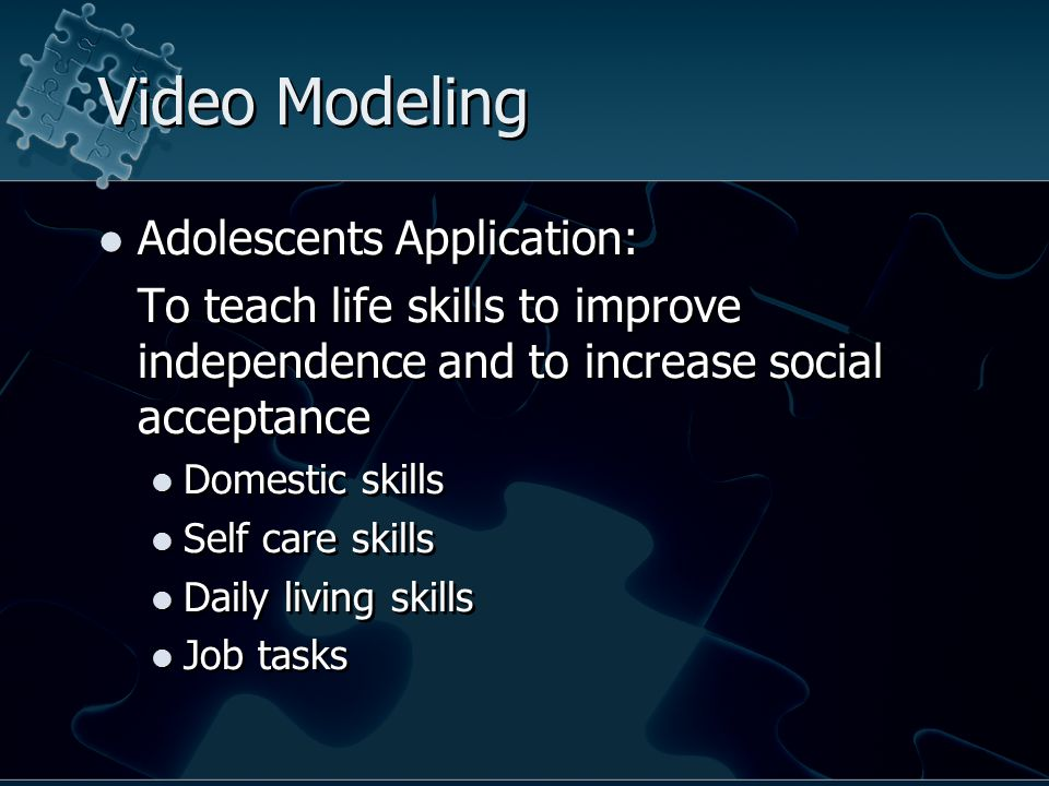 Video Modeling Adolescents Application: To teach life skills to improve independence and to increase social acceptance Domestic skills Self care skills Daily living skills Job tasks Adolescents Application: To teach life skills to improve independence and to increase social acceptance Domestic skills Self care skills Daily living skills Job tasks