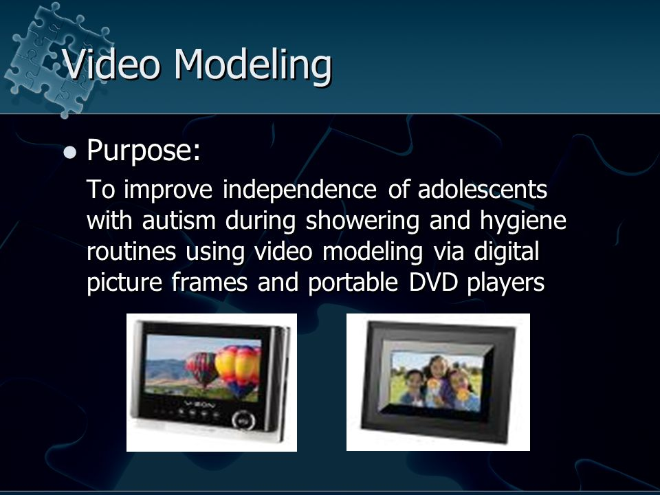 Video Modeling Purpose: To improve independence of adolescents with autism during showering and hygiene routines using video modeling via digital picture frames and portable DVD players Purpose: To improve independence of adolescents with autism during showering and hygiene routines using video modeling via digital picture frames and portable DVD players