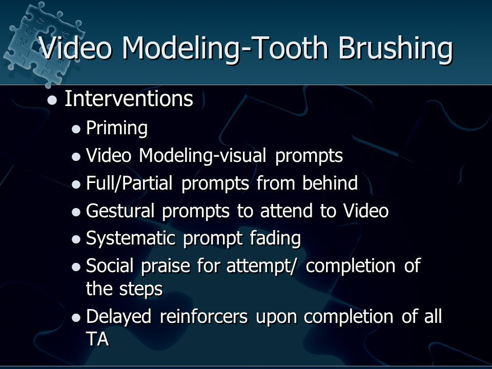 Video Modeling-Tooth Brushing Interventions Priming Video Modeling-visual prompts Full/Partial prompts from behind Gestural prompts to attend to Video Systematic prompt fading Social praise for attempt/ completion of the steps Delayed reinforcers upon completion of all TA Interventions Priming Video Modeling-visual prompts Full/Partial prompts from behind Gestural prompts to attend to Video Systematic prompt fading Social praise for attempt/ completion of the steps Delayed reinforcers upon completion of all TA
