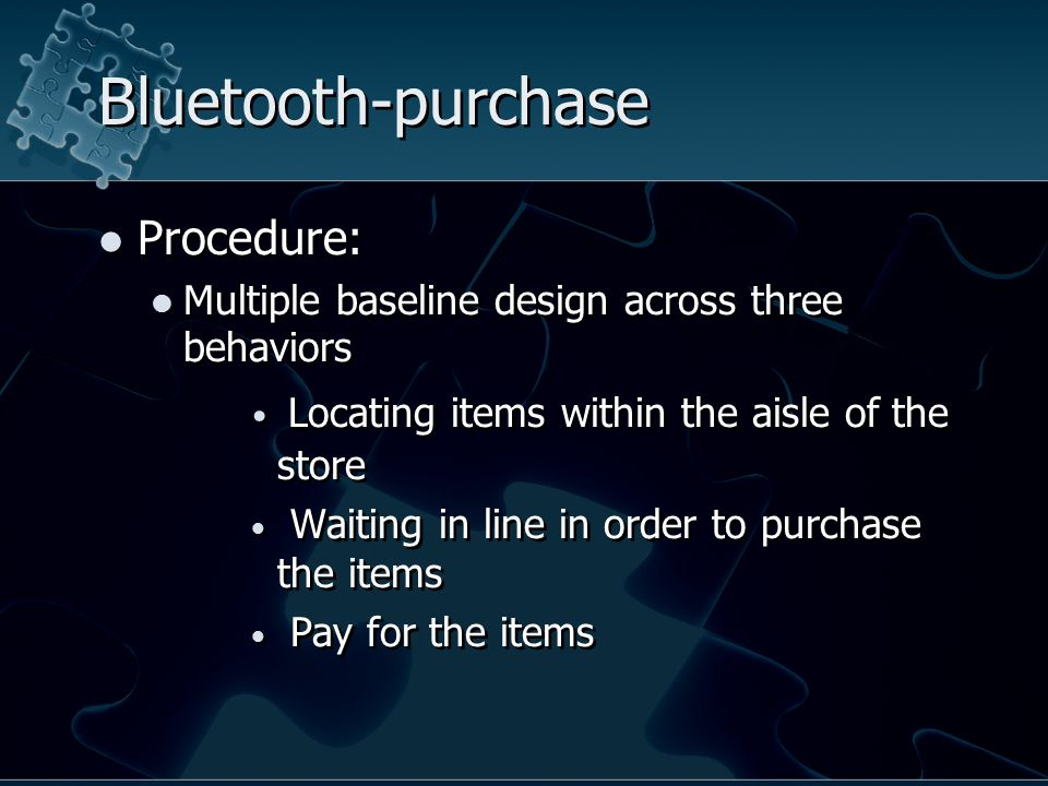 Bluetooth-purchase Procedure: Multiple baseline design across three behaviors Locating items within the aisle of the store Waiting in line in order to purchase the items Pay for the items Procedure: Multiple baseline design across three behaviors Locating items within the aisle of the store Waiting in line in order to purchase the items Pay for the items
