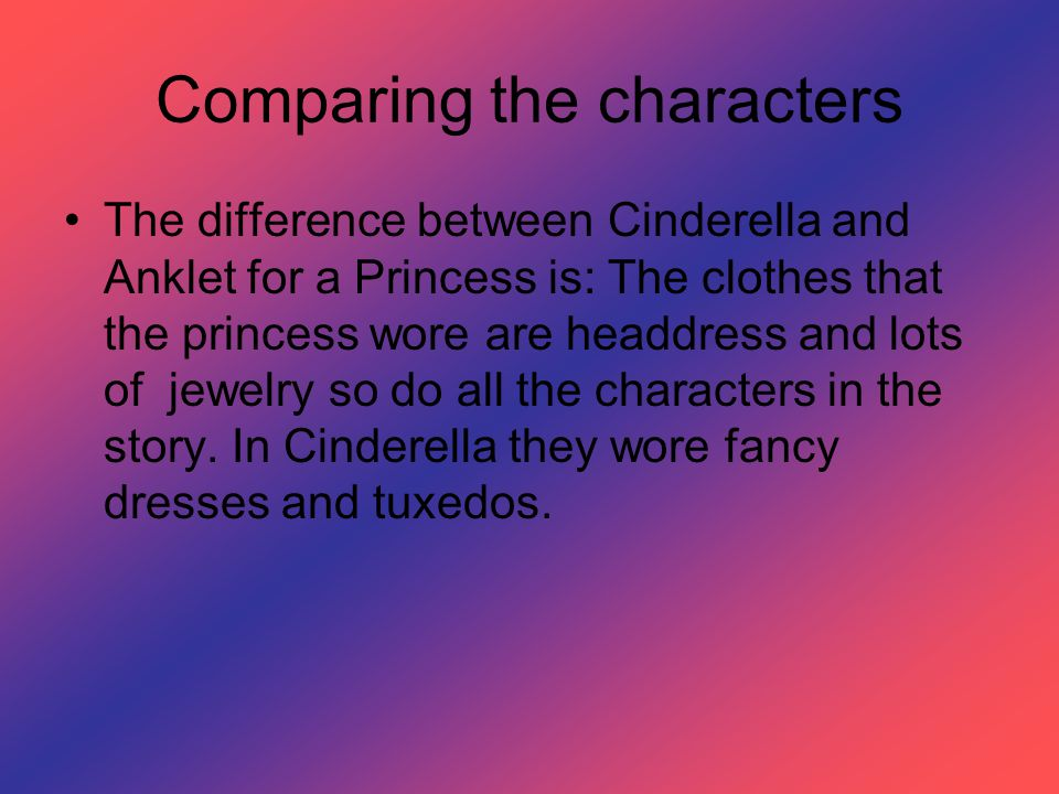 Comparing the characters The difference between Cinderella and Anklet for a Princess is: The clothes that the princess wore are headdress and lots of