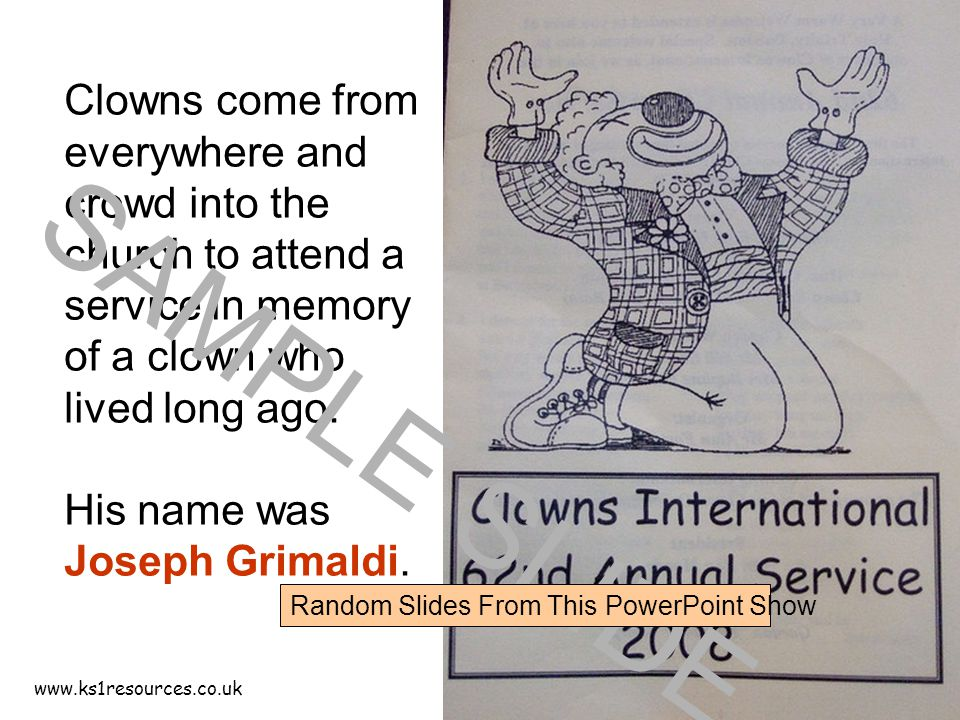 www.ks1resources.co.uk Clowns come from everywhere and crowd into the church to attend a service in memory of a clown who lived long ago. His name was