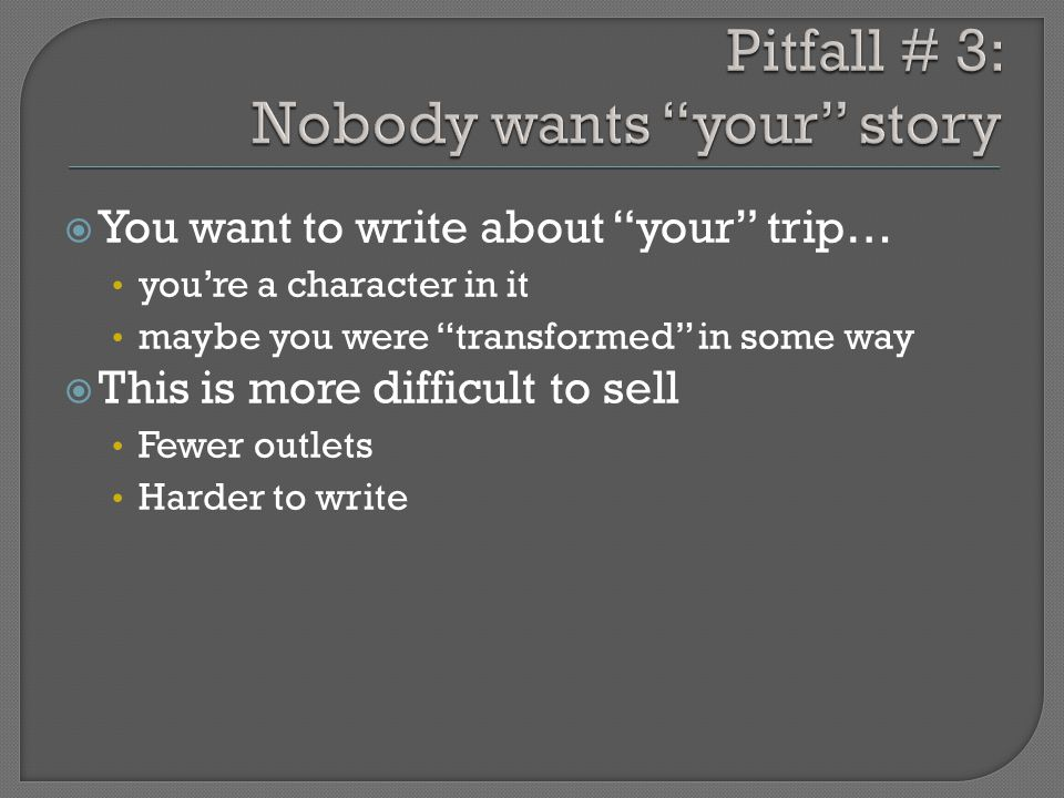  You want to write about your trip… you're a character in it maybe you were transformed in some way  This is more difficult to sell Fewer outlets Harder to write