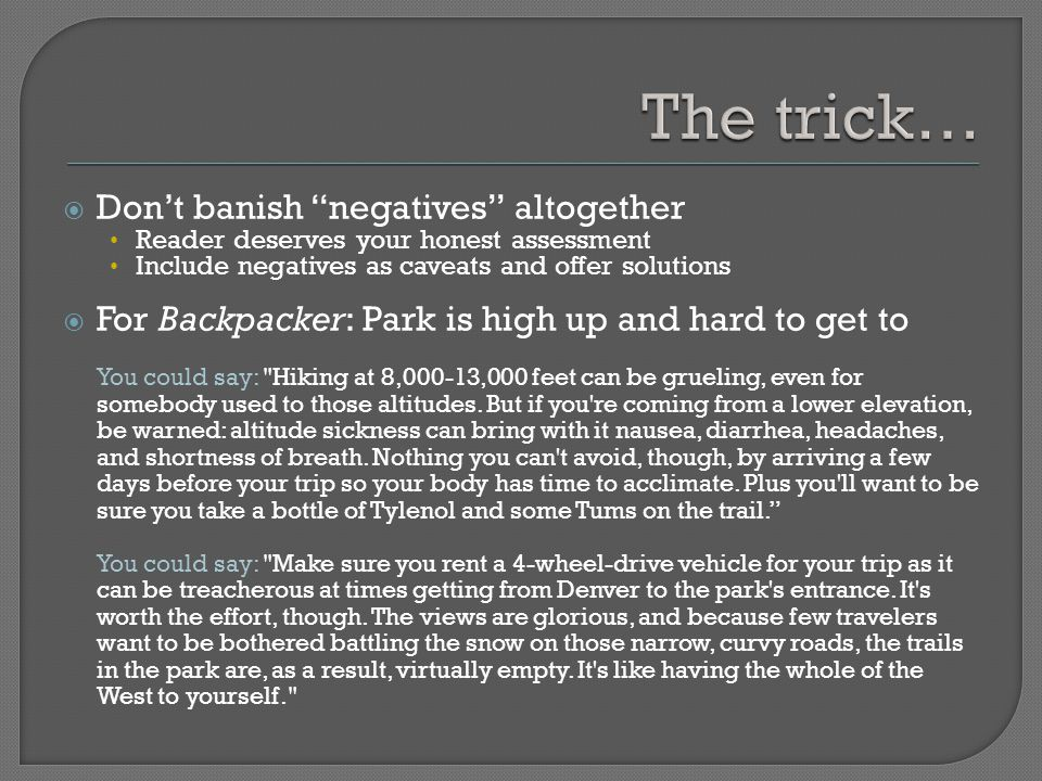  Don't banish negatives altogether Reader deserves your honest assessment Include negatives as caveats and offer solutions  For Backpacker: Park is high up and hard to get to You could say: Hiking at 8,000-13,000 feet can be grueling, even for somebody used to those altitudes.