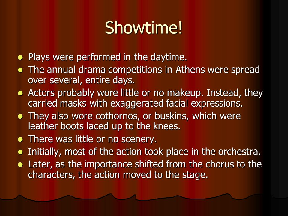 Showtime! Plays were performed in the daytime. Plays were performed in the daytime. The annual drama competitions in Athens were spread over several,