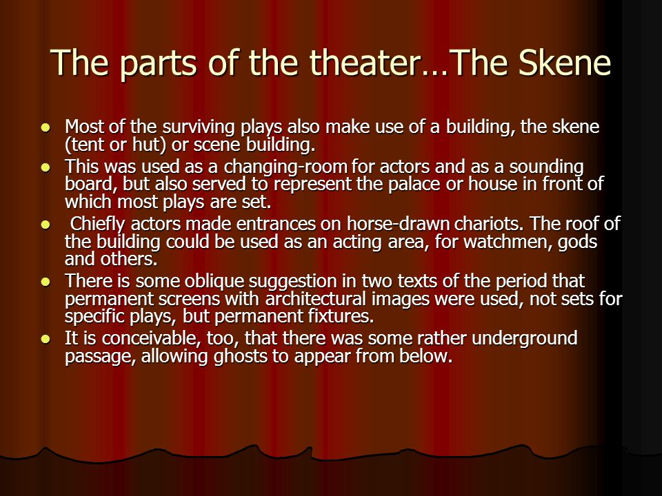 The parts of the theater…The Skene Most of the surviving plays also make use of a building, the skene (tent or hut) or scene building. Most of the sur