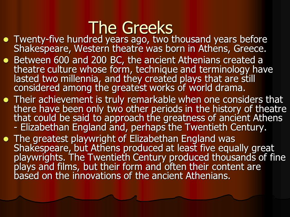 The Greeks Twenty-five hundred years ago, two thousand years before Shakespeare, Western theatre was born in Athens, Greece.