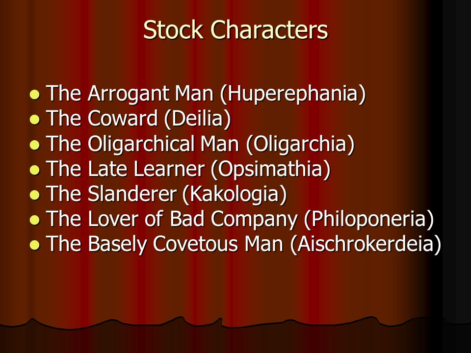 Stock Characters The Arrogant Man (Huperephania) The Arrogant Man (Huperephania) The Coward (Deilia) The Coward (Deilia) The Oligarchical Man (Oligarchia) The Oligarchical Man (Oligarchia) The Late Learner (Opsimathia) The Late Learner (Opsimathia) The Slanderer (Kakologia) The Slanderer (Kakologia) The Lover of Bad Company (Philoponeria) The Lover of Bad Company (Philoponeria) The Basely Covetous Man (Aischrokerdeia) The Basely Covetous Man (Aischrokerdeia)