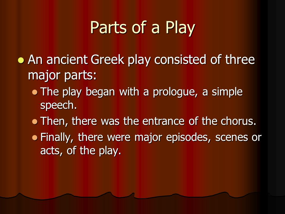 Parts of a Play An ancient Greek play consisted of three major parts: An ancient Greek play consisted of three major parts: The play began with a prologue, a simple speech.