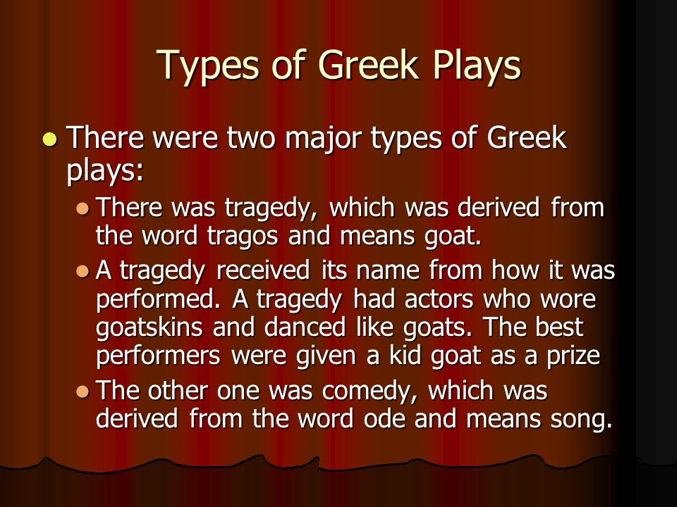 Types of Greek Plays There were two major types of Greek plays: There were two major types of Greek plays: There was tragedy, which was derived from the word tragos and means goat.