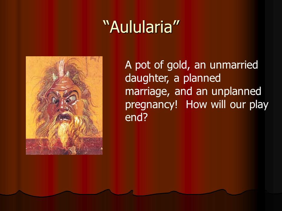 Aulularia A pot of gold, an unmarried daughter, a planned marriage, and an unplanned pregnancy.