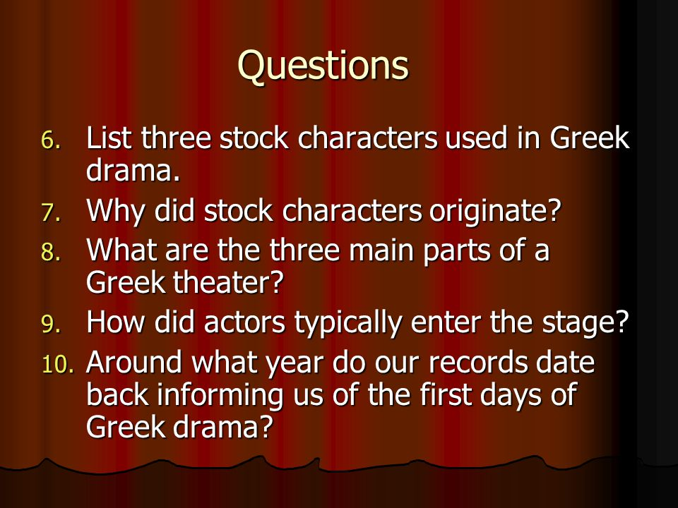 Questions 6. List three stock characters used in Greek drama. 7. Why did stock characters originate? 8. What are the three main parts of a Greek theat