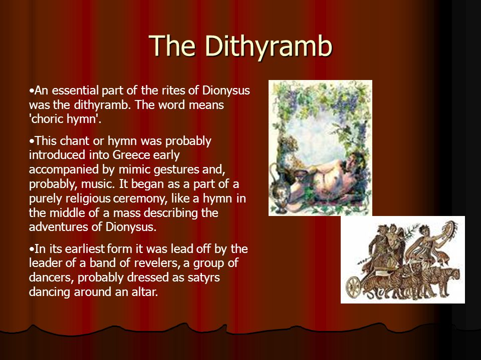 The Dithyramb An essential part of the rites of Dionysus was the dithyramb. The word means 'choric hymn'. This chant or hymn was probably introduced i