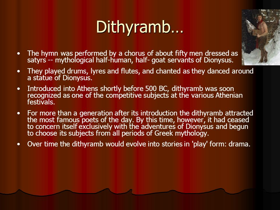 Dithyramb… The hymn was performed by a chorus of about fifty men dressed as satyrs -- mythological half-human, half- goat servants of Dionysus.