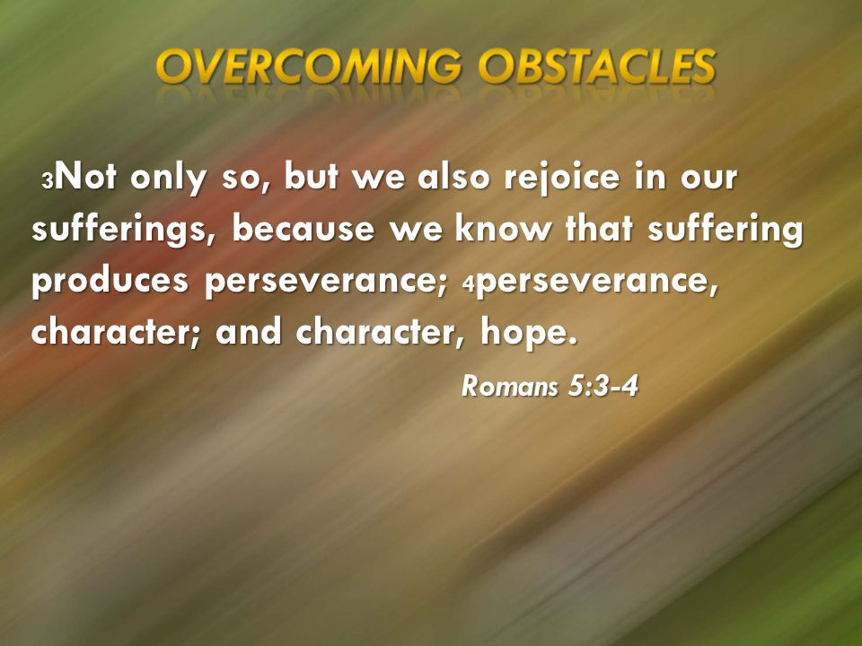 3 Not only so, but we also rejoice in our sufferings, because we know that suffering produces perseverance; 4 perseverance, character; and character, hope.