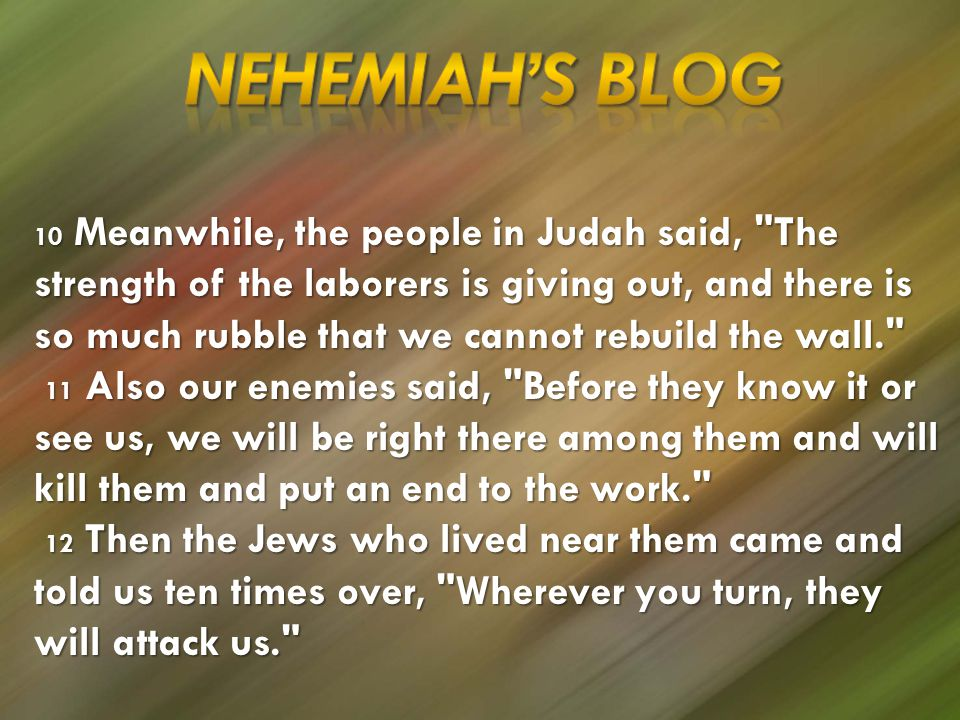 10 Meanwhile, the people in Judah said, The strength of the laborers is giving out, and there is so much rubble that we cannot rebuild the wall. 11 Also our enemies said, Before they know it or see us, we will be right there among them and will kill them and put an end to the work. 11 Also our enemies said, Before they know it or see us, we will be right there among them and will kill them and put an end to the work. 12 Then the Jews who lived near them came and told us ten times over, Wherever you turn, they will attack us. 12 Then the Jews who lived near them came and told us ten times over, Wherever you turn, they will attack us.