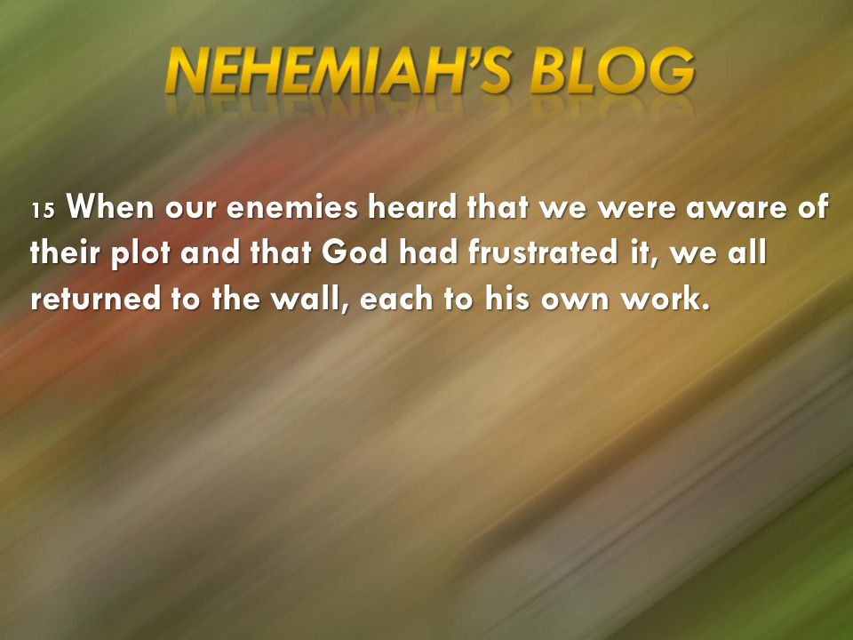 15 When our enemies heard that we were aware of their plot and that God had frustrated it, we all returned to the wall, each to his own work.