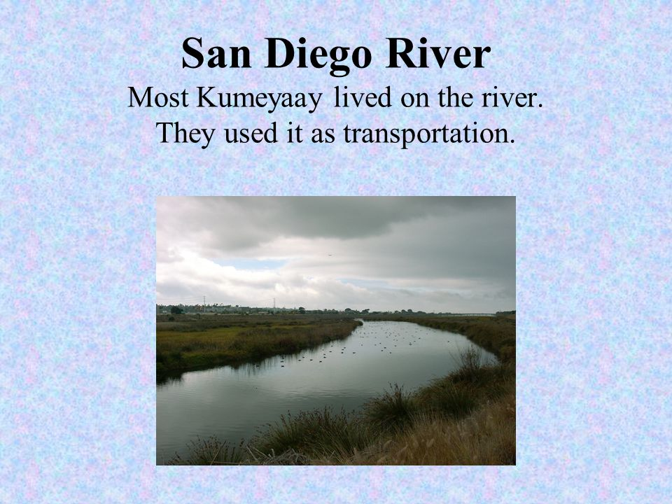 San Diego River Most Kumeyaay lived on the river. They used it as transportation.