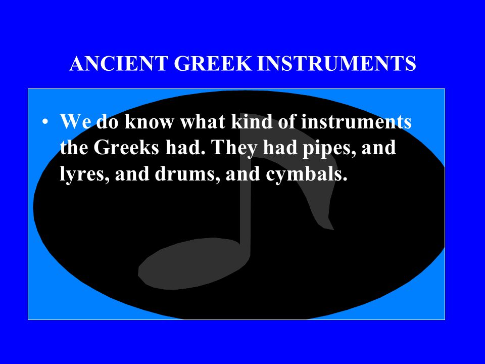 MUSIC WAS EXTREMELY IMPORTANT TO THE ANCIENT GREEKS! Melodies and rhythms in vocal music were related to the rhythms and speech inflections of the tex