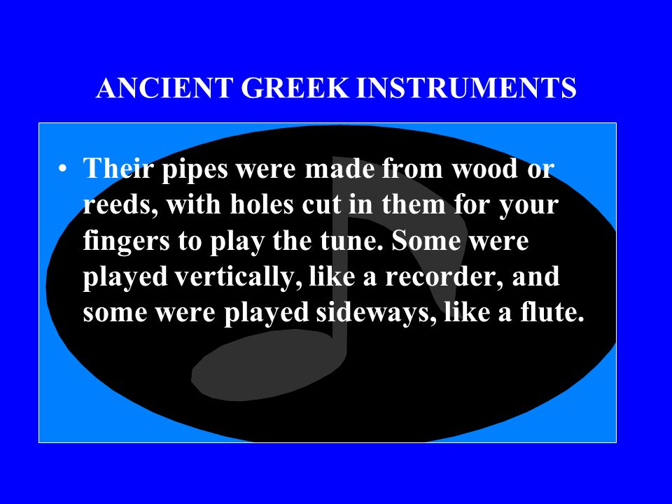ANCIENT GREEK INSTRUMENTS We do know what kind of instruments the Greeks had. They had pipes, and lyres, and drums, and cymbals.