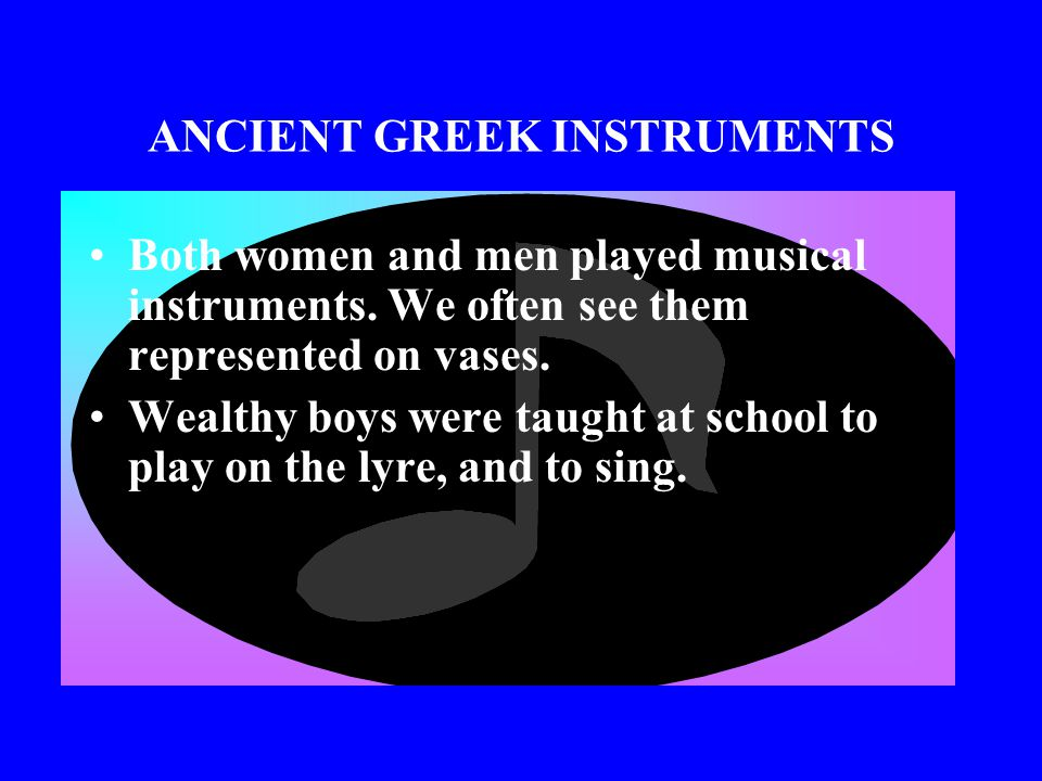 ANCIENT GREEK INSTRUMENTS The Greeks also had lyres, which are like small harps, and might have sounded something like a guitar.