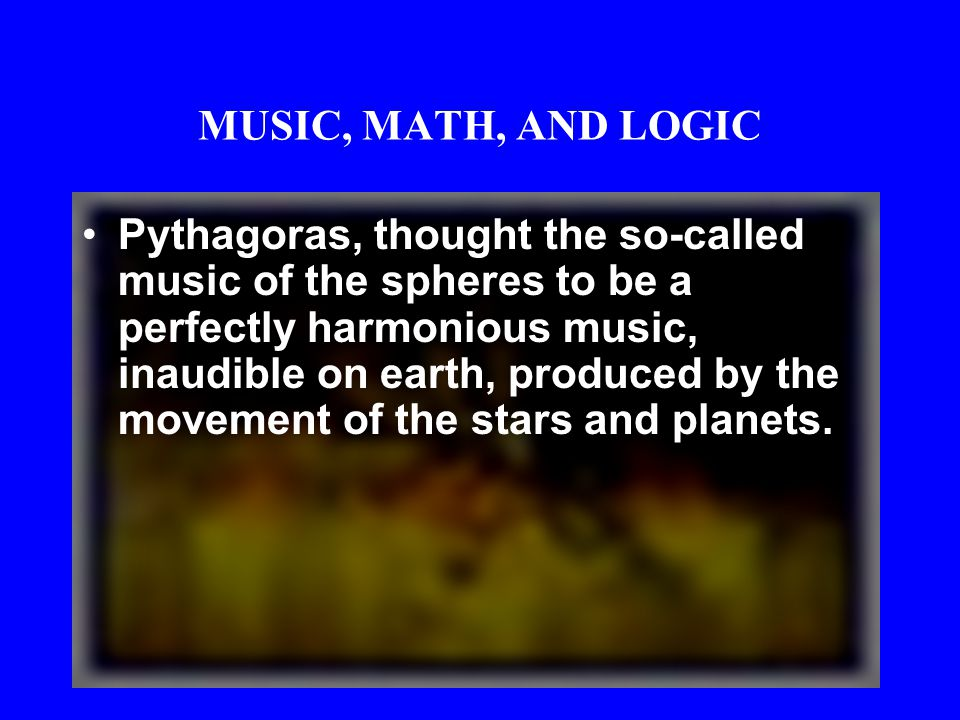 MUSIC, MATH, AND LOGIC Pythagoreans thought that the heavenly bodies are separated from one another by intervals corresponding to the harmonic lengths