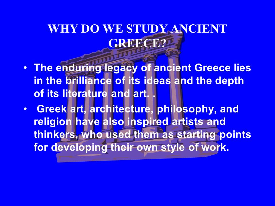 WHY DO WE STUDY ANCIENT GREECE.