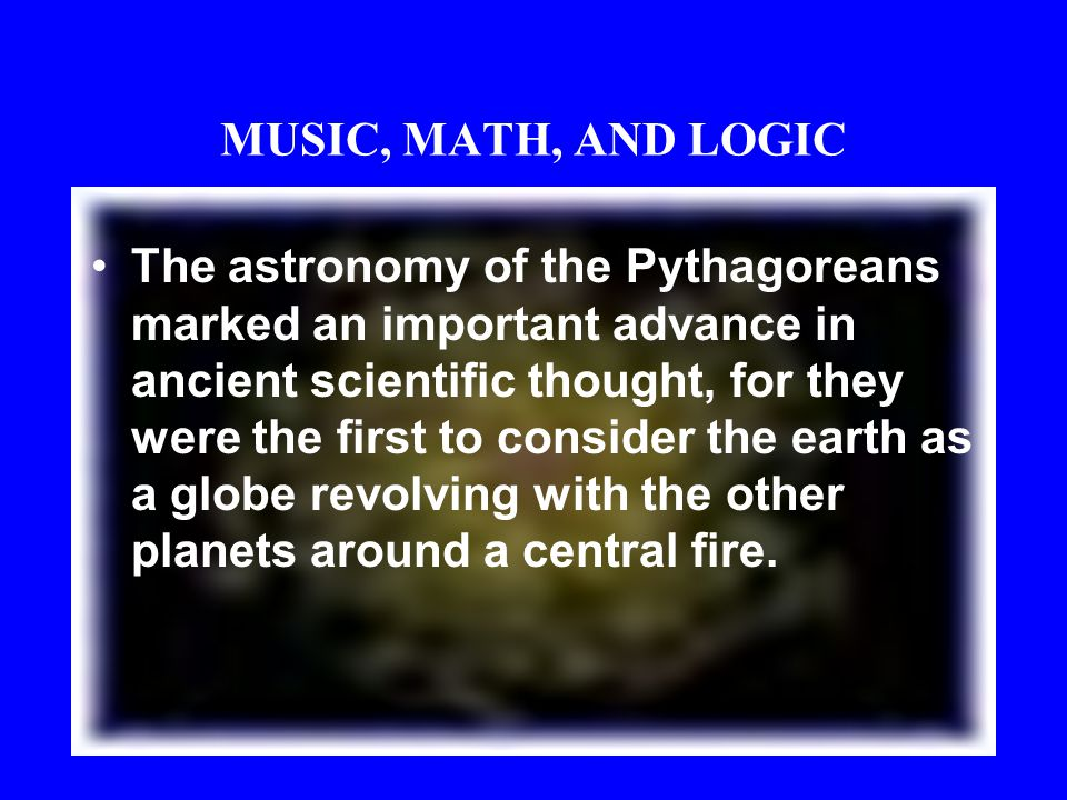 MUSIC, MATH, AND LOGIC Pythagoras, thought the so-called music of the spheres to be a perfectly harmonious music, inaudible on earth, produced by the