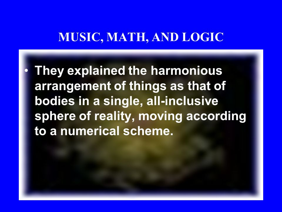 MUSIC, MATH, AND LOGIC The astronomy of the Pythagoreans marked an important advance in ancient scientific thought, for they were the first to conside