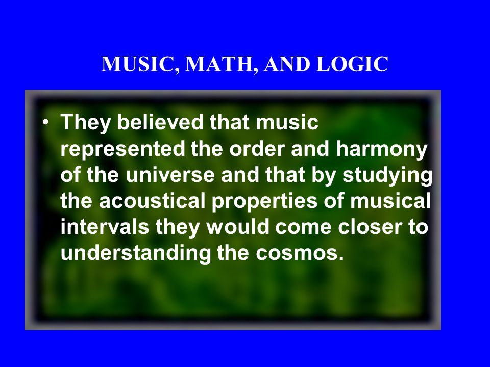 MUSIC, MATH, AND LOGIC They explained the harmonious arrangement of things as that of bodies in a single, all-inclusive sphere of reality, moving acco