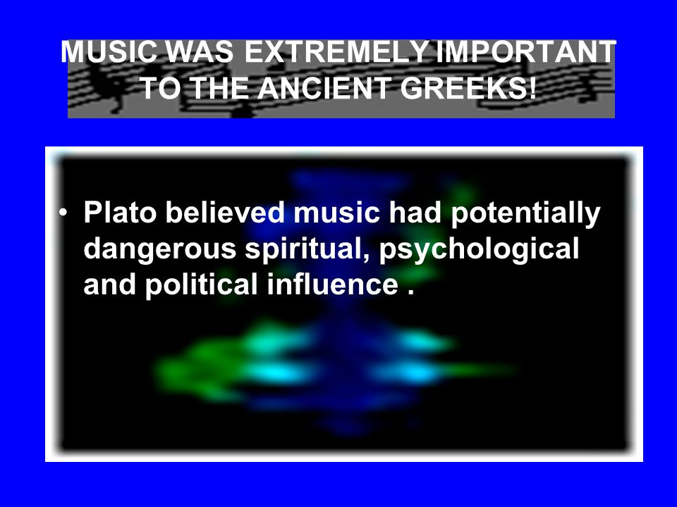 MUSIC WAS EXTREMELY IMPORTANT TO THE ANCIENT GREEKS! Only a few examples of ancient Greek music have survived. Greek philosophers theorized about the