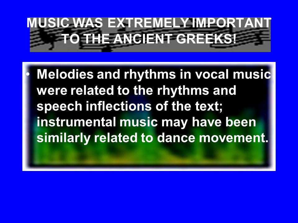MUSIC WAS EXTREMELY IMPORTANT TO THE ANCIENT GREEKS! The ancient Greeks also believed that music had power over human emotions and behavior and that w