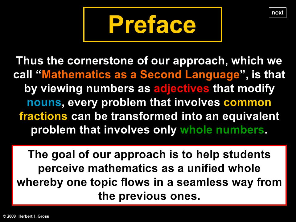 Thus the cornerstone of our approach, which we call Mathematics as a Second Language , is that by viewing numbers as adjectives that modify nouns, every problem that involves common fractions can be transformed into an equivalent problem that involves only whole numbers.