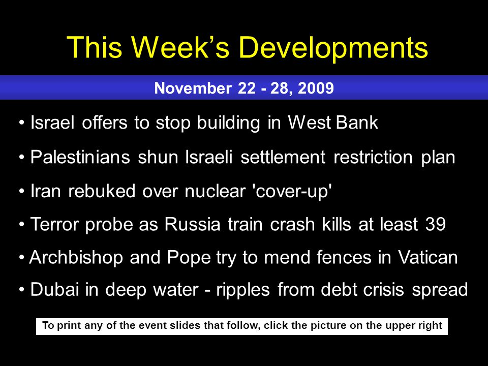 This Week's Developments To print any of the event slides that follow, click the picture on the upper right Israel offers to stop building in West Bank Palestinians shun Israeli settlement restriction plan Iran rebuked over nuclear cover-up Terror probe as Russia train crash kills at least 39 Archbishop and Pope try to mend fences in Vatican November 22 - 28, 2009 Dubai in deep water - ripples from debt crisis spread