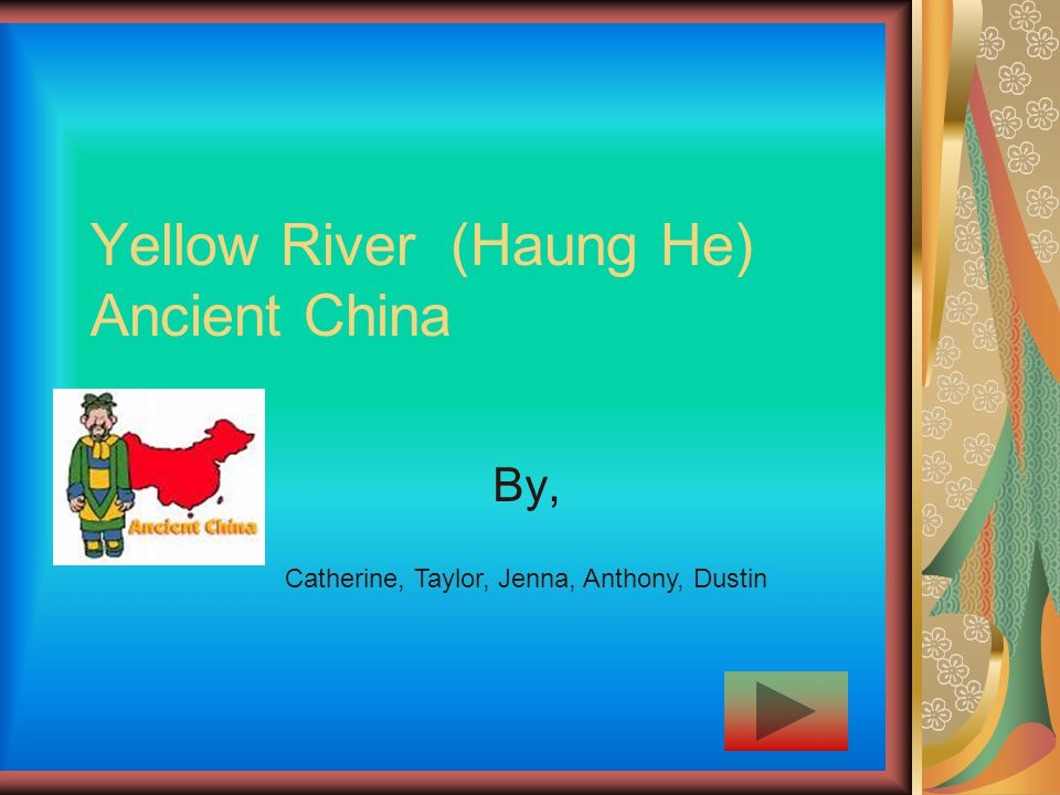Yellow River (Haung He) Ancient China By, Catherine, Taylor, Jenna, Anthony, Dustin