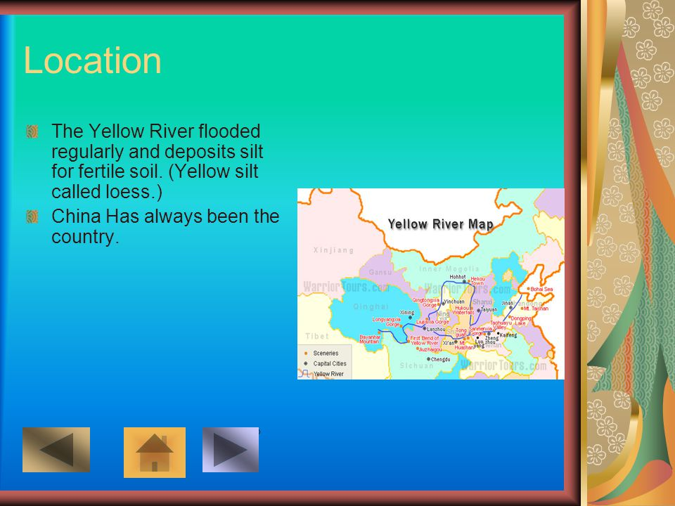 Location The Yellow River flooded regularly and deposits silt for fertile soil. (Yellow silt called loess.) China Has always been the country. Add but