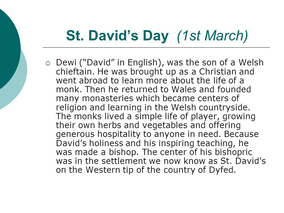 St.David's Day (1st March)  Dewi ( David in English), was the son of a Welsh chieftain.