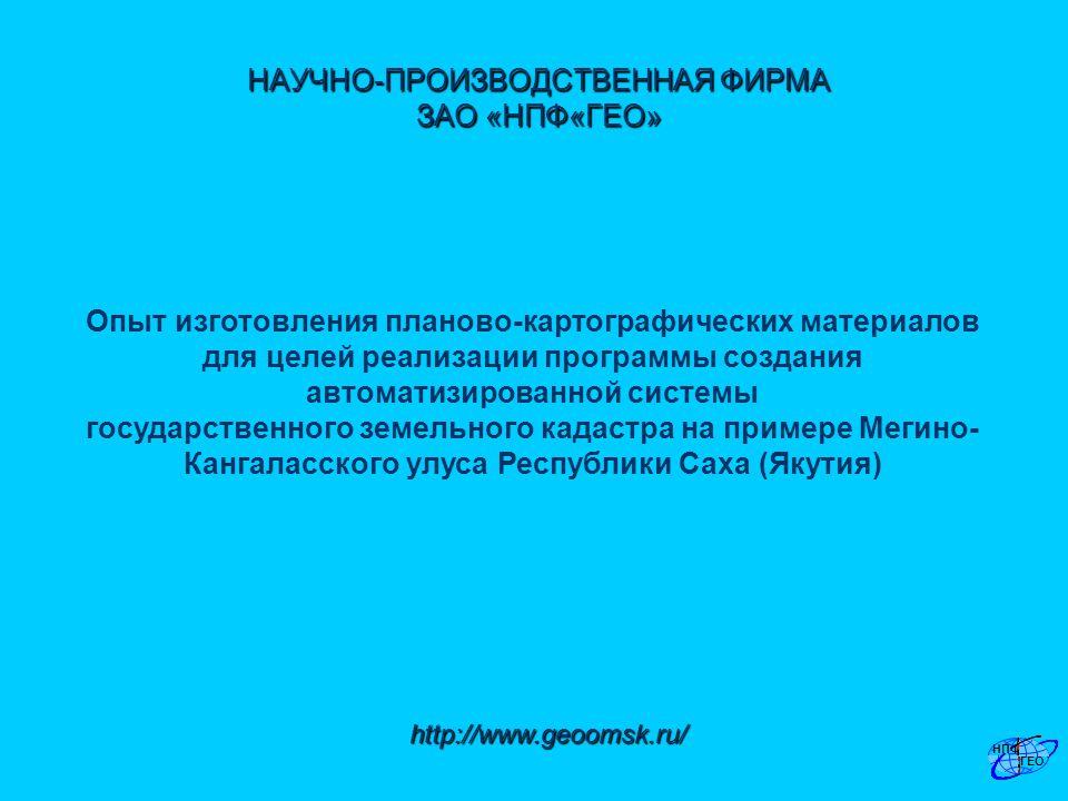 http://www.geoomsk.ru/ НАУЧНО-ПРОИЗВОДСТВЕННАЯ ФИРМА ЗАО «НПФ«ГЕО» Опыт изготовления планово-картографических материалов для целей реализации программы создания автоматизированной системы государственного земельного кадастра на примере Мегино- Кангаласского улуса Республики Саха (Якутия)